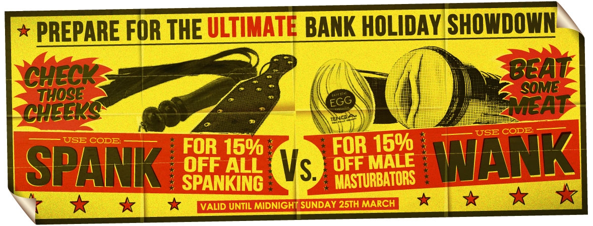 Get 15% Off Spanking Gear OR Male Masturbators In Time For The Bank Holiday